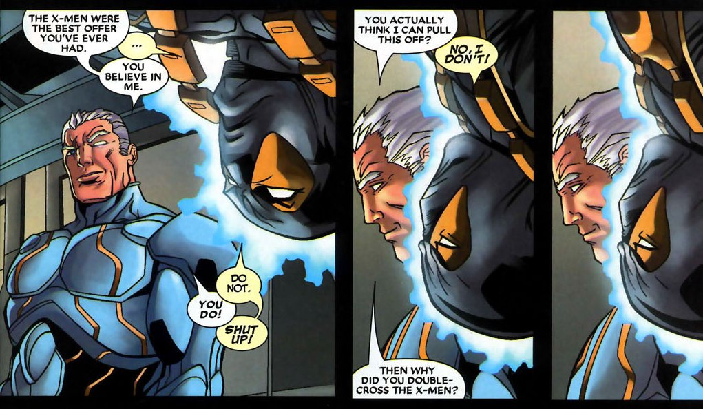 For example, this exchange, where Deadpool has just double-crossed the X-Men. Nate says, 'The X-Men were the best offer you've ever had.' Wade says nothing. 'You believe in me.' 'Do not.' 'You do!' 'Shut up!' 'You actually think I can pull this off?' 'No, I don't!' 'Then why did you double-cross the X-Men?' Good question, Nate: Wade doesn't have an answer, and Nate just stands there smiling.